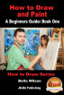 How to Draw and Paint - A Beginner's Guide: Book One by Bella Wilson