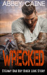 Wrecked (Steamy Bad Boy Biker Love Story) by Abbey Caine