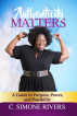 Authenticity Matters: A Guide to Purpose, Power, and Possibility by C. Simone Rivers