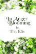 In Anger Blooming by Tray Ellis