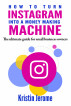 How to Turn Instagram Into a Money Making Machine: The Ultimate Guide for Small Business Owners by Kristin Jerome