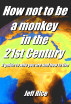 How Not To Be A Monkey In The 21st Century - A Guide To Who You Are And How To Live by Jeff Rice