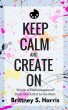 Keep Calm and Create On: Words of Encouragement from One Artist to the Next by Brittney S. Harris