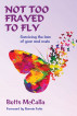 NOT TOO FRAYED TO FLY ...Surviving the loss of your soul mate by Betts McCalla