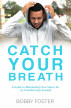 Catch Your Breath: A Guide to Manifesting Your Ideal Life by Transforming Yourself by Bobby Foster