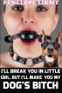 I'll Break You In Little Girl, But I'll Make You My Dog's Bitch by Penelope Liksit