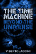 The Time Machine: Beyond the Universe (2017 Edition) by V Bertolaccini