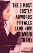 The 3 Most Costly AdWords Pitfalls (and How to Avoid Them) by Kim Kohatsu