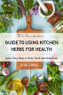 GUIDE TO USING KITCHEN HERBS FOR HEALTH - Quick, Easy Ways to Grow, Eat & Use Herbs Daily by Anne Gibson