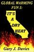 Global Warming Fun 5: It's a Dry Heat by Gary J. Davies