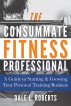The Consummate Fitness Professional: A Guide to Starting & Growing Your Personal Training Business by Dale L. Roberts