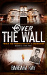 Over The Wall: Trials and Tribulations of a Jailbreaker. Based on a True Story by Barbara Kay