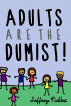 Adults are the Dumist! by Jeffrey Pickles