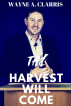 The Harvest Will Come by Wayne A. Clarris