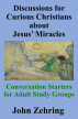 Discussions for Curious Christians about Jesus' Miracles:  Conversation Starters for Adult Study Groups by John Zehring