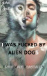 I Was Fucked By Alien Dogs (Taboo Male Beastiality) by Sasha Bond