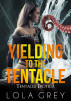 Yielding to the Tentacle (Tentacle Erotica) by Lola Grey