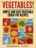Vegetables! Simple and Easy Crock Pot Recipes by Hannie P. Scott