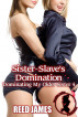 Sister-Slave's Domination (Dominating My Older Sister 5) by Reed James