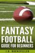 Fantasy Football Guide for Beginners by J.D. Rockefeller