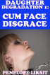 Cum Face Disgrace: Daughter Degradation 1 by Penelope Liksit