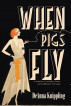 When Pigs Fly by DeAnna Knippling