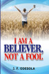 I Am A Believer, Not A Fool by Johnson F. Odesola