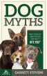 Dog Myths: What You Believe about Dogs Can Come Back to Bite You! by Garrett Stevens