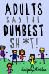 Adults Say The Dumbest Sh*t!: A Collection of Humorous Quotes by Jeffrey Pickles