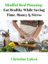 Mindful Meal Planning: Eat Healthy While Saving Time, Money, & Stress by Christine Luken