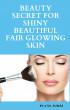 Beauty Secret For Shiny Beautiful Fair Glowing Skin by Atul Kumar