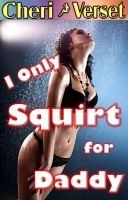 Cheri Verset - I Only Squirt for Daddy (squirting daughter erotica)