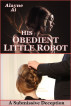 His Obedient Little Robot: A Submissive Deception by Alayne Ai