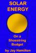 Solar Energy On A Shoestring Budget by Jay Hamilton