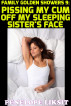 Pissing My Cum Off My Sleeping Sister's Face: Family Golden Showers 9 by Penelope Liksit