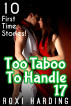 Too Taboo To Handle 17 - 10 First Time Stories by Roxi Harding
