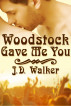 Woodstock Gave Me You by J.D. Walker