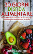 30 Giorni Whole Food Challenge: Oltre 100 deliziose ricette di cibi integrali per perdere peso e rimanere in forma by Amanda Kathleen