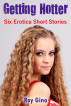 Getting Hotter: Six Erotica Short Stories by Roy Gino