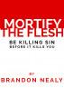 Mortify the Flesh: Be killing sin before it kills you by Lori Briggs & Brandon Nealy