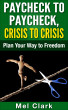 Paycheck to Paycheck, Crisis to Crisis: Plan Your Way to Freedom by Mel Clark
