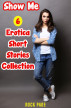 Show Me: 6 Erotica Short Stories Collection by Rock Page