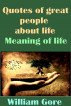 Quotes of Great People About Life. Meaning of Life. by William Gore