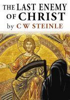 C.W. Steinle - The Last Enemy of Christ