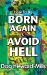 How to be Born Again and Avoid Hell by Dag Heward-Mills