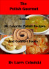 The Polish Gourmet Cooks My Favorite Polish Recipes and Comfort Foods by Larry Cybulski