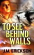 To See Behind Walls by J. M. Erickson
