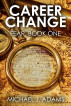 Career Change, Fear, Book 1 - Dealing with changing careers at 35, 45 and even 50 by Michael Adams, Sr