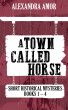 A Town Called Horse Short Historical Mysteries by Alexandra Amor