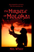 The Miracle of Molokai: She Prayed for a Miracle. Then She Became One. by Mel White